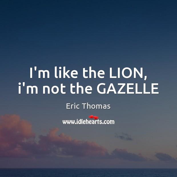 I'm like the LION, i'm not the GAZELLE Image