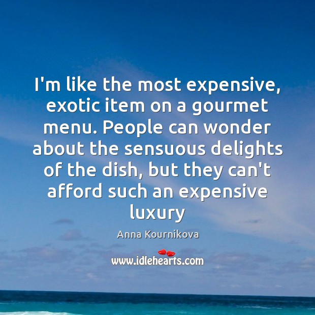 I'm like the most expensive, exotic item on a gourmet menu. People Anna Kournikova Picture Quote