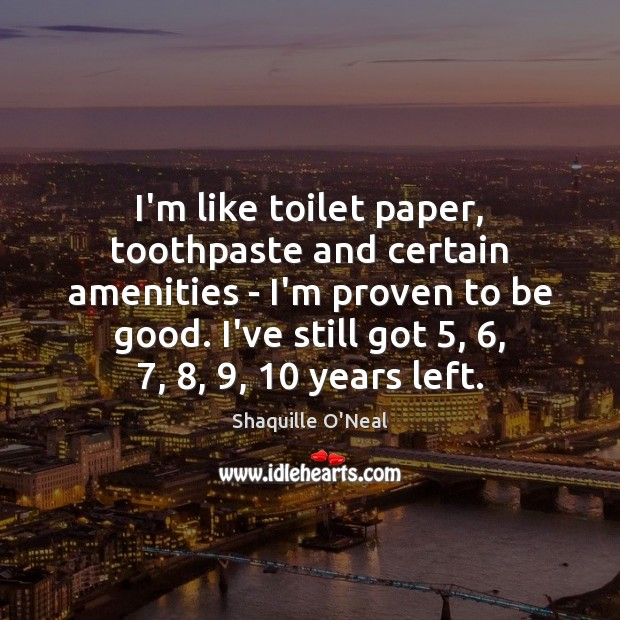 Image, I'm like toilet paper, toothpaste and certain amenities – I'm proven to