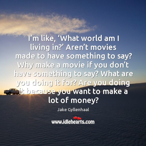 Image, I'm like, 'what world am I living in?' aren't movies made to have something to say?
