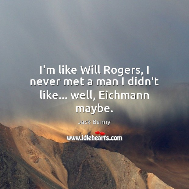 I'm like Will Rogers, I never met a man I didn't like… well, Eichmann maybe. Image