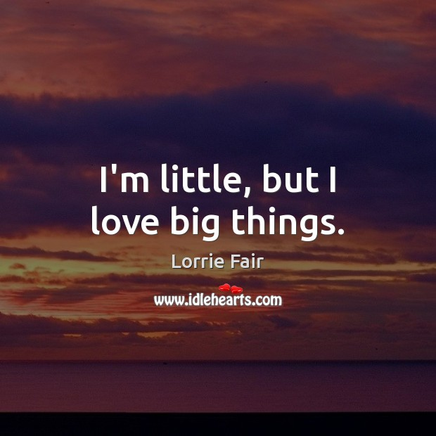 I'm little, but I love big things. Image