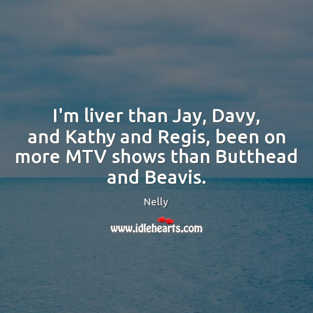Image, I'm liver than Jay, Davy, and Kathy and Regis, been on more