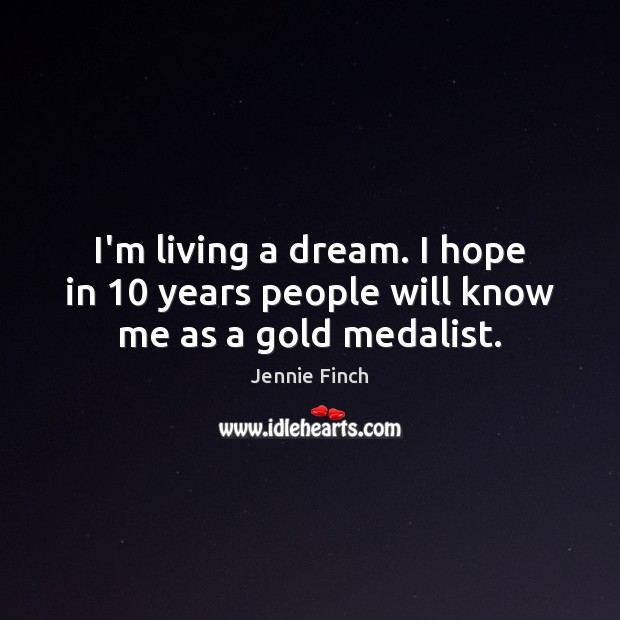 I'm living a dream. I hope in 10 years people will know me as a gold medalist. Jennie Finch Picture Quote
