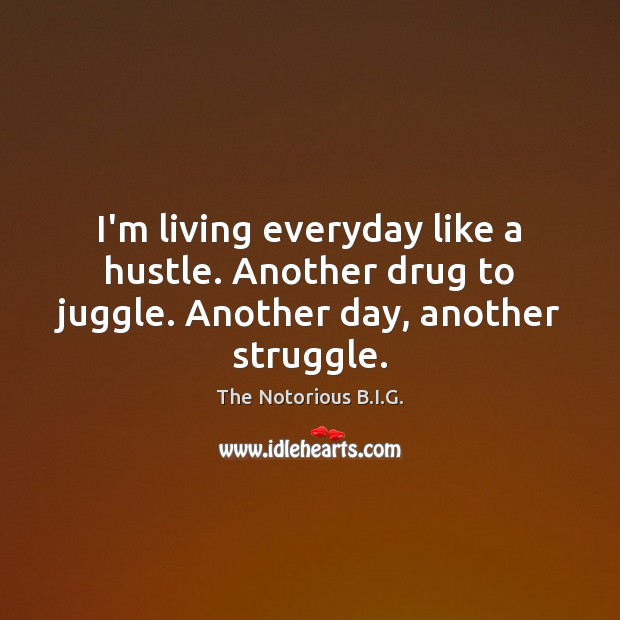 I'm living everyday like a hustle. Another drug to juggle. Another day, another struggle. Image