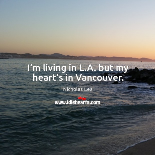 I'm living in l.a. But my heart's in vancouver. Nicholas Lea Picture Quote