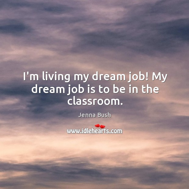 I'm living my dream job! My dream job is to be in the classroom. Image