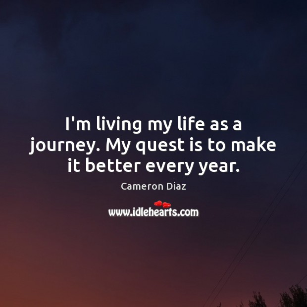 I'm living my life as a journey. My quest is to make it better every year. Cameron Diaz Picture Quote