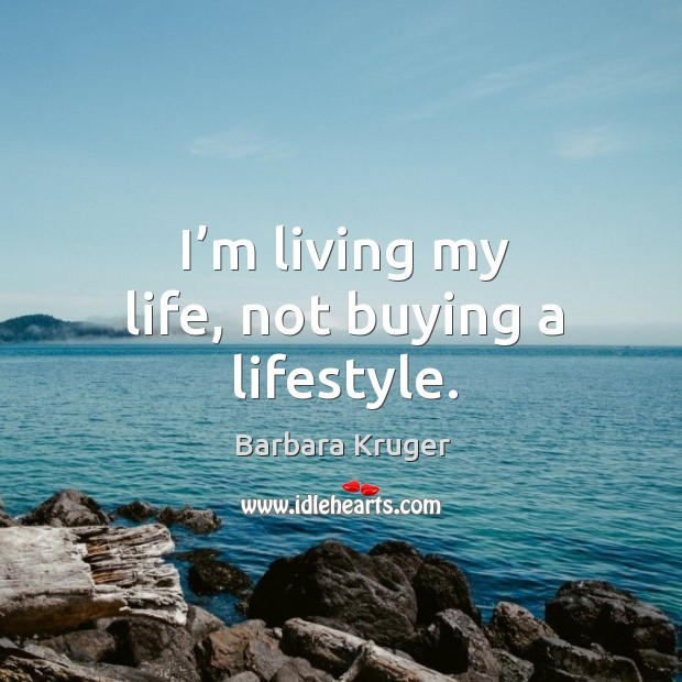 I'm living my life, not buying a lifestyle. Image