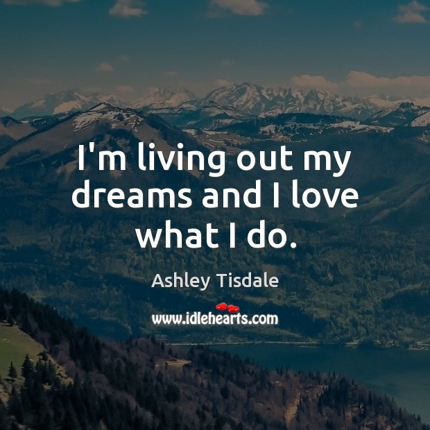 I'm living out my dreams and I love what I do. Ashley Tisdale Picture Quote