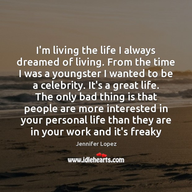 I'm living the life I always dreamed of living. From the time Jennifer Lopez Picture Quote