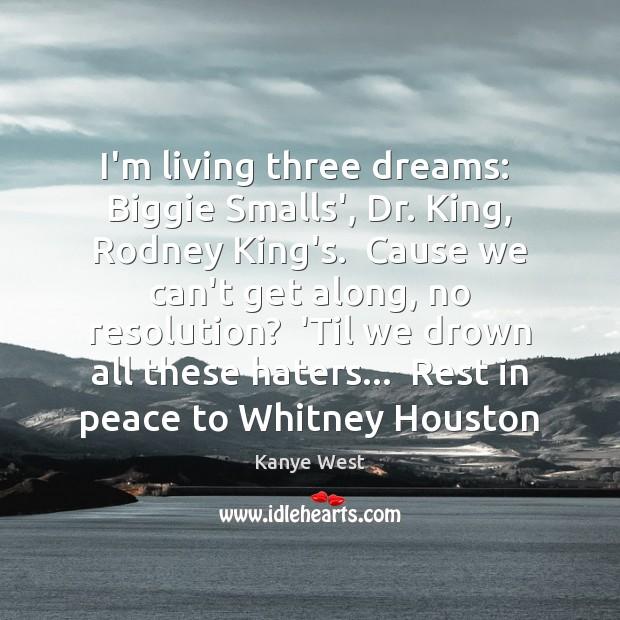 I'm living three dreams:  Biggie Smalls', Dr. King, Rodney King's.  Cause we Image
