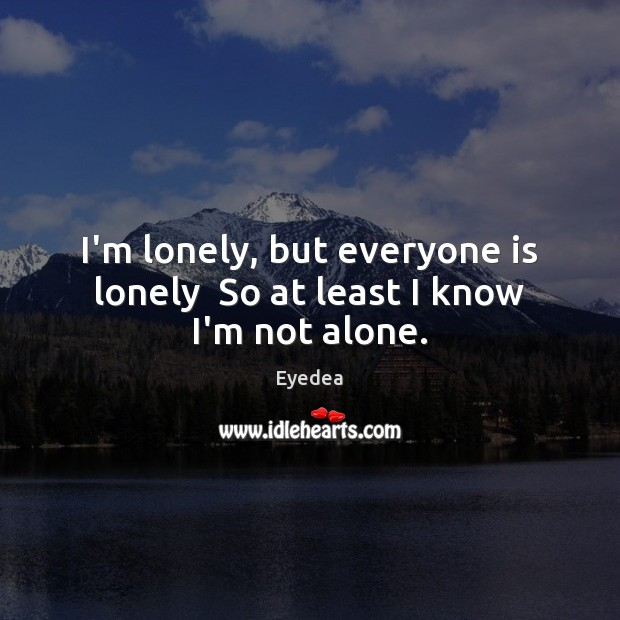 I'm lonely, but everyone is lonely  So at least I know I'm not alone. Image