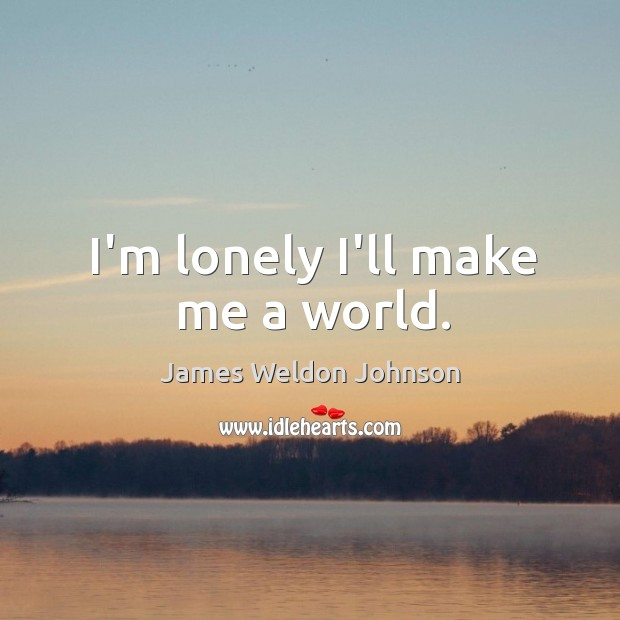I'm lonely I'll make me a world. James Weldon Johnson Picture Quote