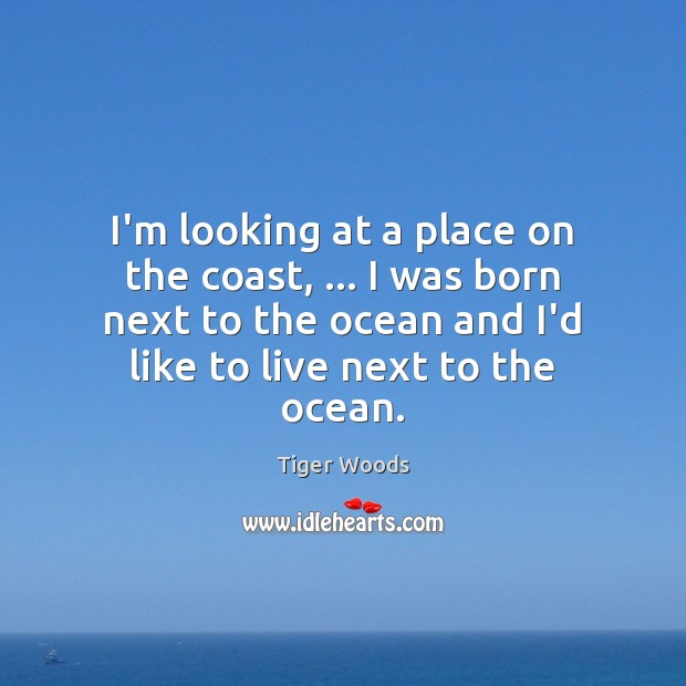 I'm looking at a place on the coast, … I was born next Tiger Woods Picture Quote
