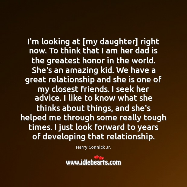 I'm looking at [my daughter] right now. To think that I am Dad Quotes Image