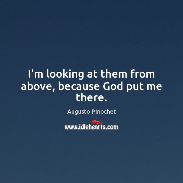 I'm looking at them from above, because God put me there. Augusto Pinochet Picture Quote