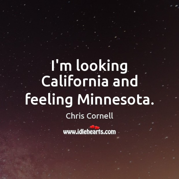 I'm looking California and feeling Minnesota. Chris Cornell Picture Quote