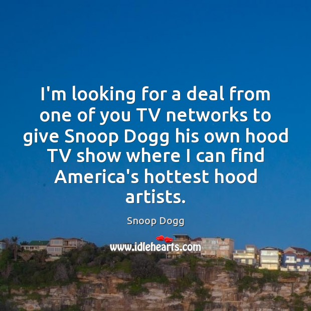 I'm looking for a deal from one of you TV networks to Snoop Dogg Picture Quote
