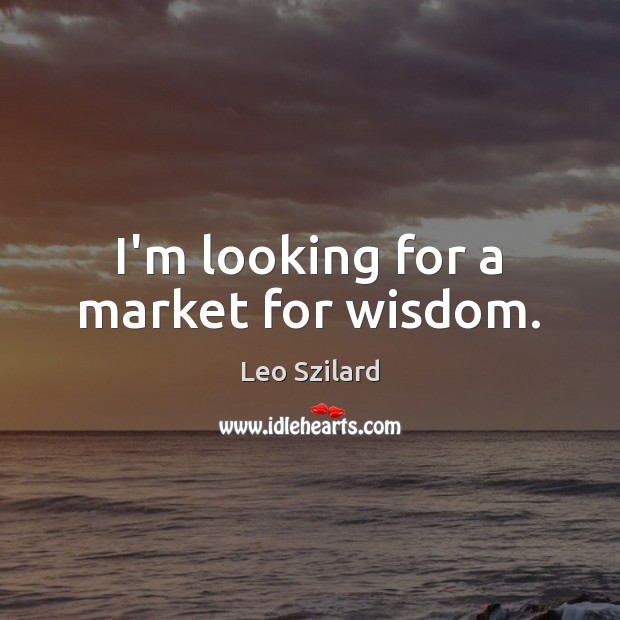 I'm looking for a market for wisdom. Leo Szilard Picture Quote