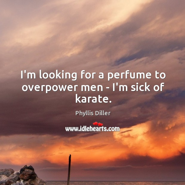 I'm looking for a perfume to overpower men – I'm sick of karate. Image