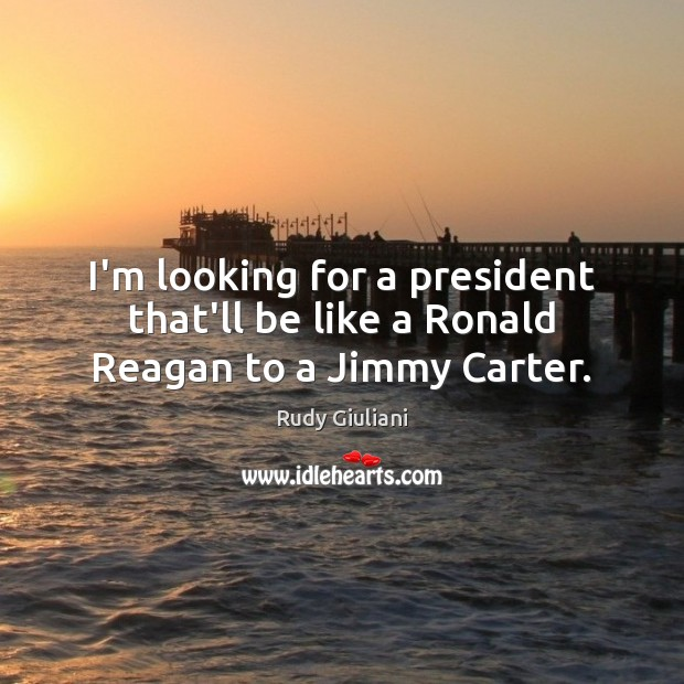 I'm looking for a president that'll be like a Ronald Reagan to a Jimmy Carter. Rudy Giuliani Picture Quote