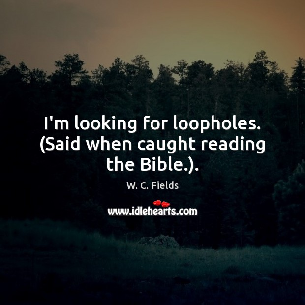 I'm looking for loopholes. (Said when caught reading the Bible.). W. C. Fields Picture Quote