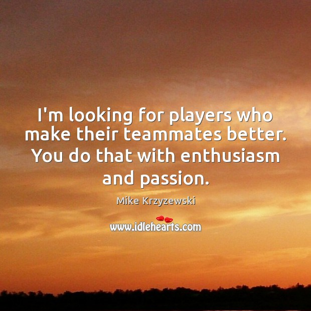 I'm looking for players who make their teammates better. You do that Image