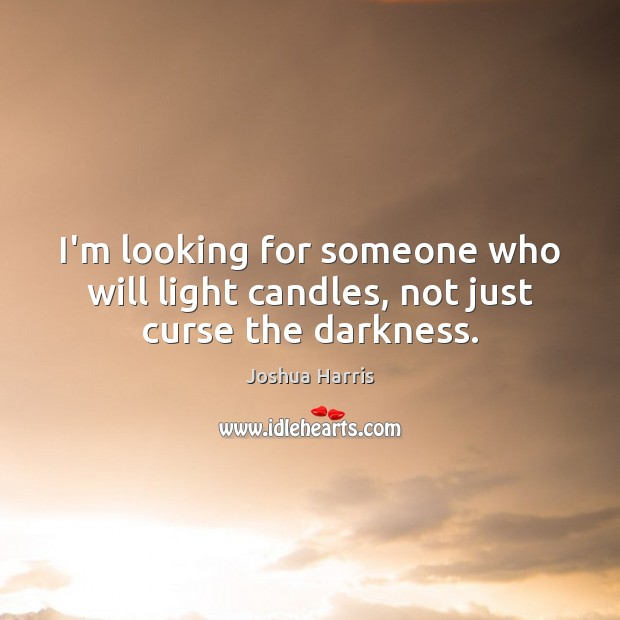 I'm looking for someone who will light candles, not just curse the darkness. Image