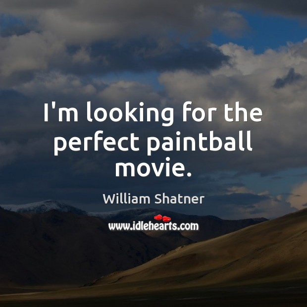 I'm looking for the perfect paintball movie. William Shatner Picture Quote