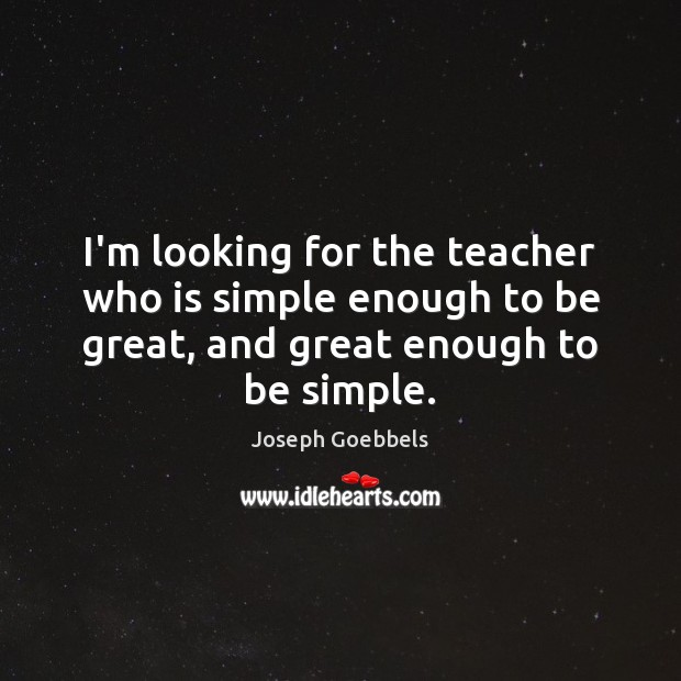 I'm looking for the teacher who is simple enough to be great, Joseph Goebbels Picture Quote