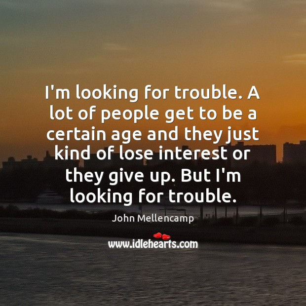 I'm looking for trouble. A lot of people get to be a John Mellencamp Picture Quote