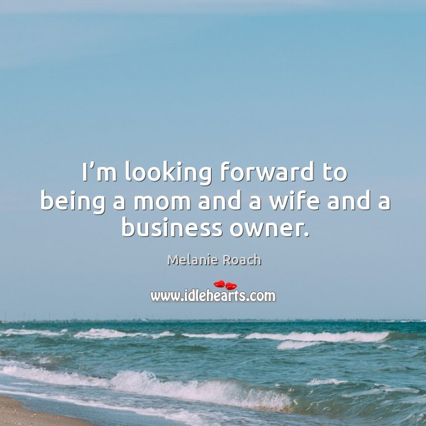 Image, I'm looking forward to being a mom and a wife and a business owner.