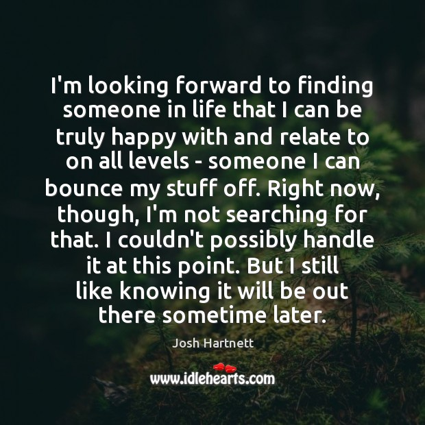 I'm looking forward to finding someone in life that I can be Josh Hartnett Picture Quote