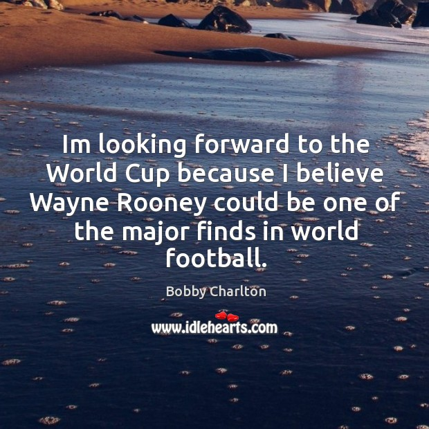 Image, Im looking forward to the World Cup because I believe Wayne Rooney