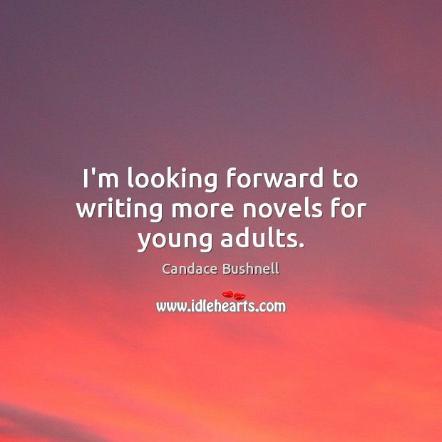 I'm looking forward to writing more novels for young adults. Candace Bushnell Picture Quote