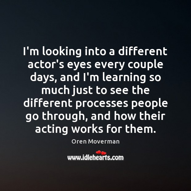 Image, I'm looking into a different actor's eyes every couple days, and I'm