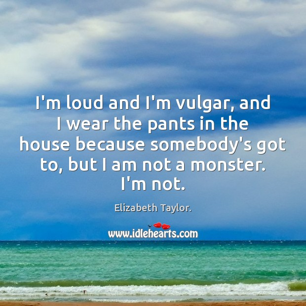 I'm loud and I'm vulgar, and I wear the pants in the Elizabeth Taylor. Picture Quote