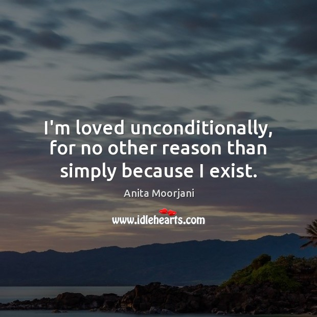 I'm loved unconditionally, for no other reason than simply because I exist. Image