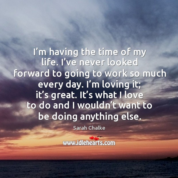 I'm loving it; it's great. It's what I love to do and I wouldn't want to be doing anything else. Image