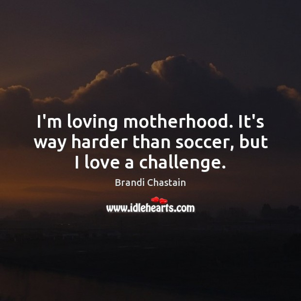Image, I'm loving motherhood. It's way harder than soccer, but I love a challenge.