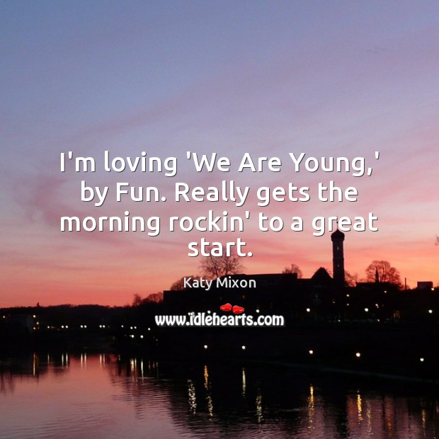I'm loving 'We Are Young,' by Fun. Really gets the morning rockin' to a great start. Image