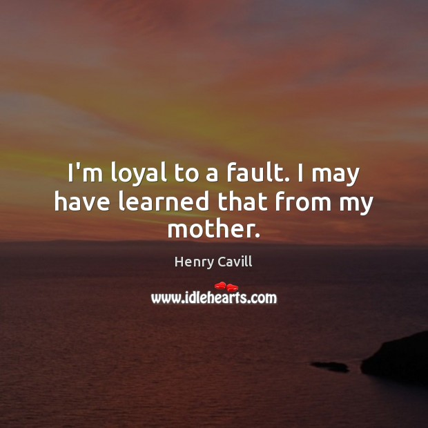 I'm loyal to a fault. I may have learned that from my mother. Henry Cavill Picture Quote