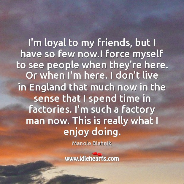 I'm loyal to my friends, but I have so few now.I Manolo Blahnik Picture Quote