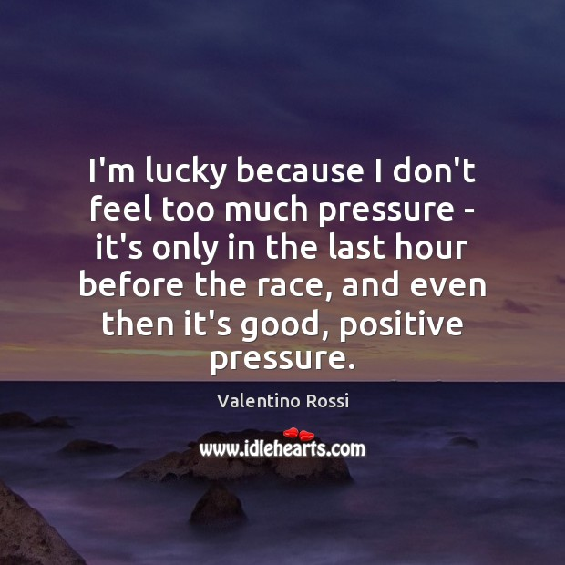 Image, I'm lucky because I don't feel too much pressure – it's only