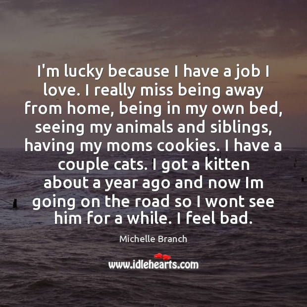 I'm lucky because I have a job I love. I really miss Michelle Branch Picture Quote