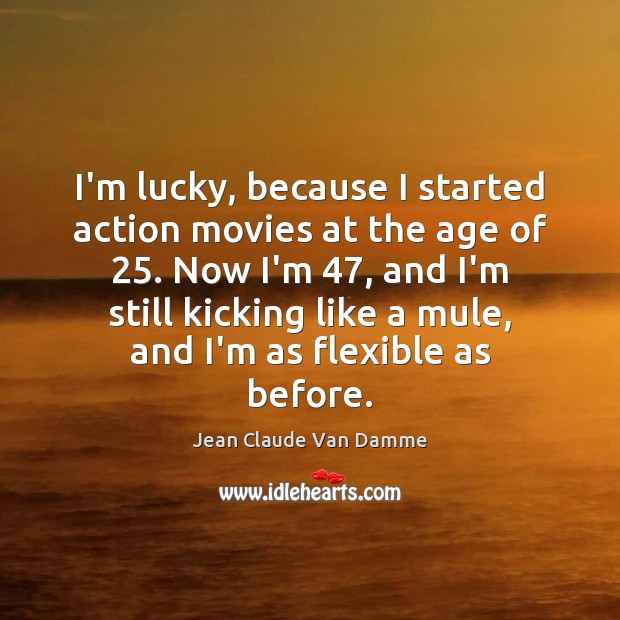 I'm lucky, because I started action movies at the age of 25. Now Image