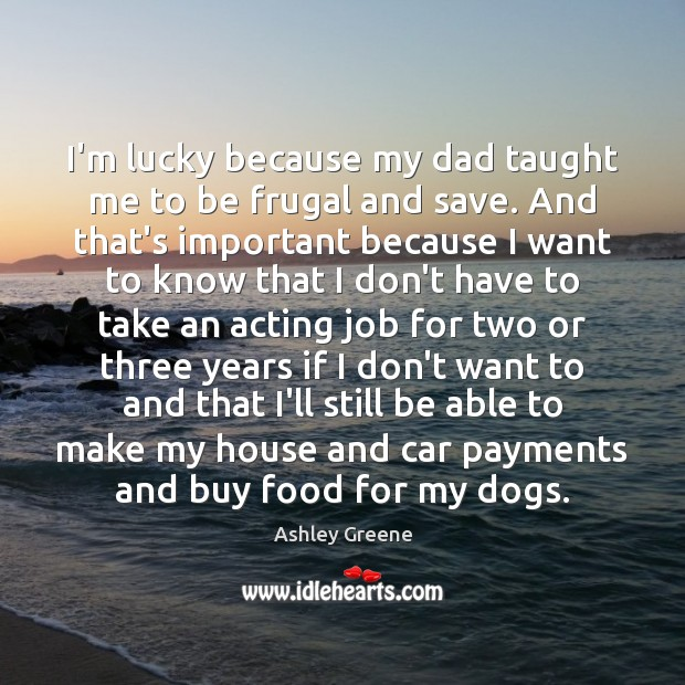 I'm lucky because my dad taught me to be frugal and save. Ashley Greene Picture Quote