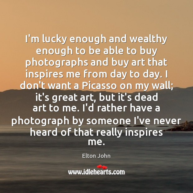 I'm lucky enough and wealthy enough to be able to buy photographs Elton John Picture Quote