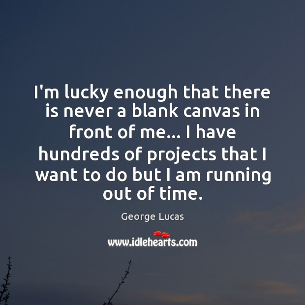 I'm lucky enough that there is never a blank canvas in front George Lucas Picture Quote